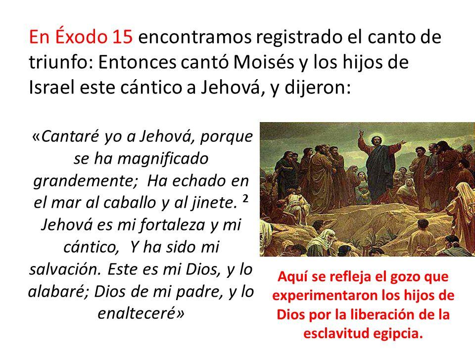 En Éxodo 15 encontramos registrado el canto de triunfo: Entonces cantó Moisés y los hijos de Israel este cántico a Jehová, y dijeron: «Cantaré yo a Je