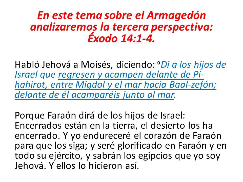 En este tema sobre el Armagedón analizaremos la tercera perspectiva: Éxodo 14:1-4. Habló Jehová a Moisés, diciendo: « Di a los hijos de Israel que reg