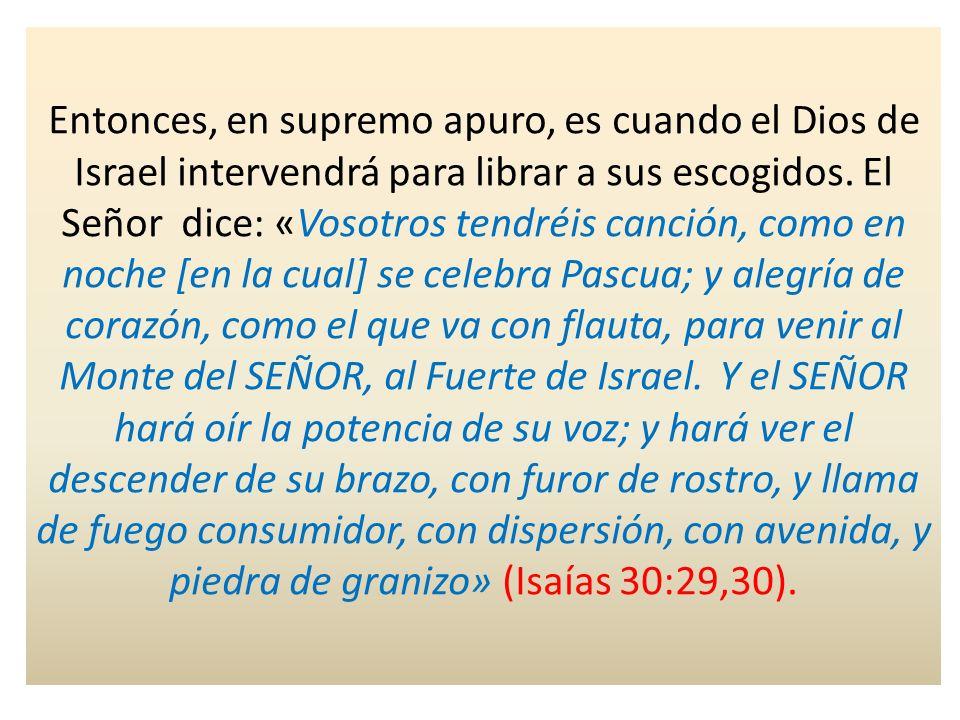 Entonces, en supremo apuro, es cuando el Dios de Israel intervendrá para librar a sus escogidos. El Señor dice: «Vosotros tendréis canción, como en no