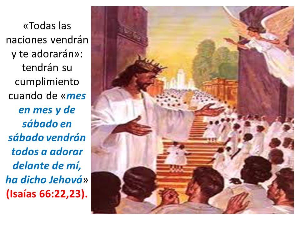 «Todas las naciones vendrán y te adorarán»: tendrán su cumplimiento cuando de «mes en mes y de sábado en sábado vendrán todos a adorar delante de mí,