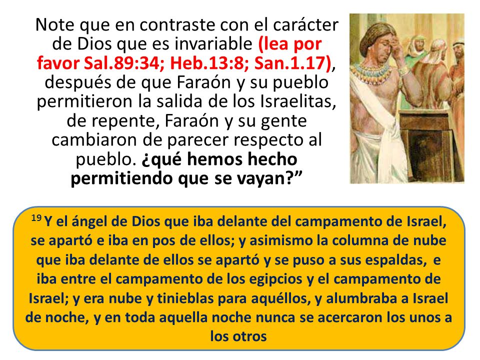 Note que en contraste con el carácter de Dios que es invariable (lea por favor Sal.89:34; Heb.13:8; San.1.17), después de que Faraón y su pueblo permi