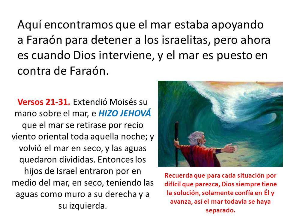 Aquí encontramos que el mar estaba apoyando a Faraón para detener a los israelitas, pero ahora es cuando Dios interviene, y el mar es puesto en contra