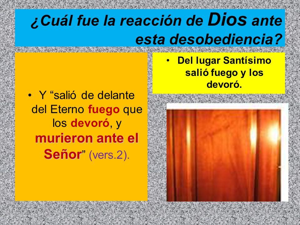 ¿Cuál fue la reacción de Dios ante esta desobediencia? murieron ante el SeñorY salió de delante del Eterno fuego que los devoró, y murieron ante el Se