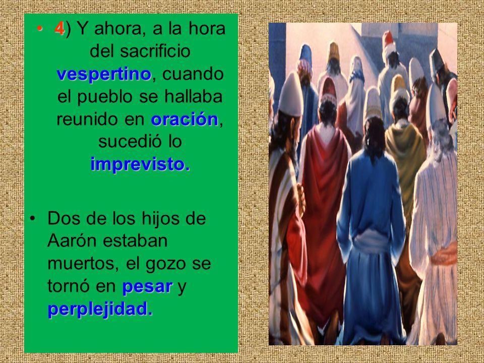 4 vespertino oración imprevisto.4) Y ahora, a la hora del sacrificio vespertino, cuando el pueblo se hallaba reunido en oración, sucedió lo imprevisto