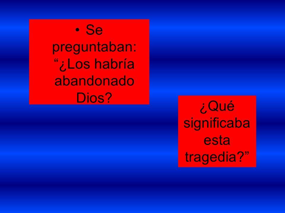 Se preguntaban: ¿Los habría abandonado Dios? ¿Qué significaba esta tragedia?