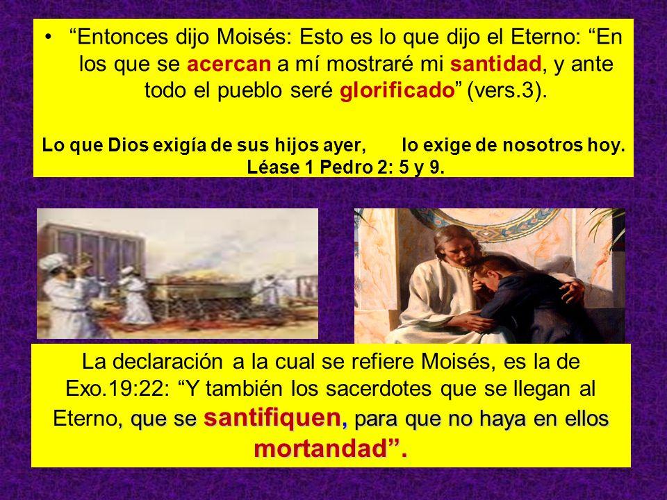 Entonces dijo Moisés: Esto es lo que dijo el Eterno: En los que se acercan a mí mostraré mi santidad, y ante todo el pueblo seré glorificado (vers.3).