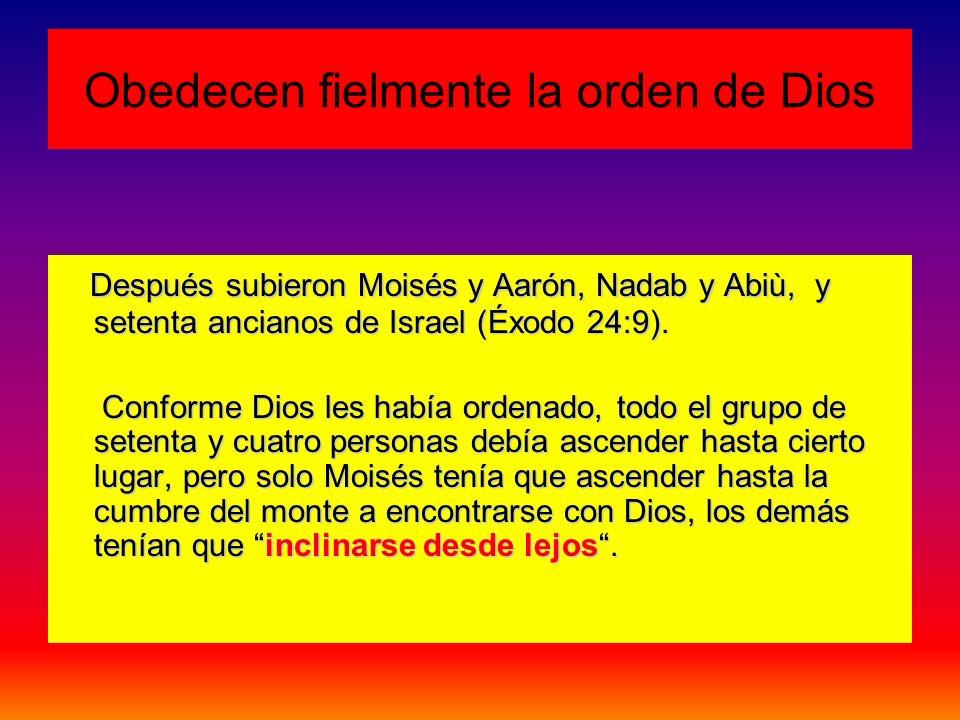 Obedecen fielmente la orden de Dios Después subieron Moisés y Aarón, Nadab y Abiù, y setenta ancianos de Israel (Éxodo 24:9). Después subieron Moisés