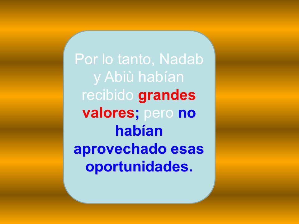 ;no habían aprovechado esas oportunidades. Por lo tanto, Nadab y Abiù habían recibido grandes valores; pero no habían aprovechado esas oportunidades.