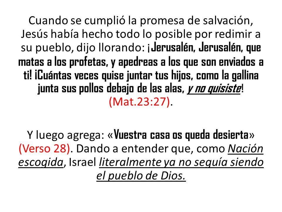 Cuando se cumplió la promesa de salvación, Jesús había hecho todo lo posible por redimir a su pueblo, dijo llorando: ¡ Jerusalén, Jerusalén, que matas