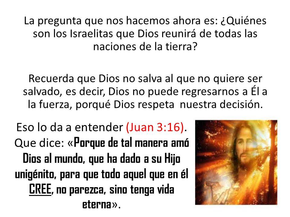 La pregunta que nos hacemos ahora es: ¿Quiénes son los Israelitas que Dios reunirá de todas las naciones de la tierra? Recuerda que Dios no salva al q