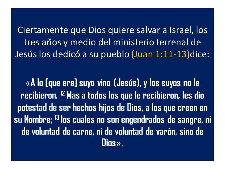Ciertamente que Dios quiere salvar a Israel, los tres años y medio del ministerio terrenal de Jesús los dedicó a su pueblo (Juan 1:11-13)dice: « A lo