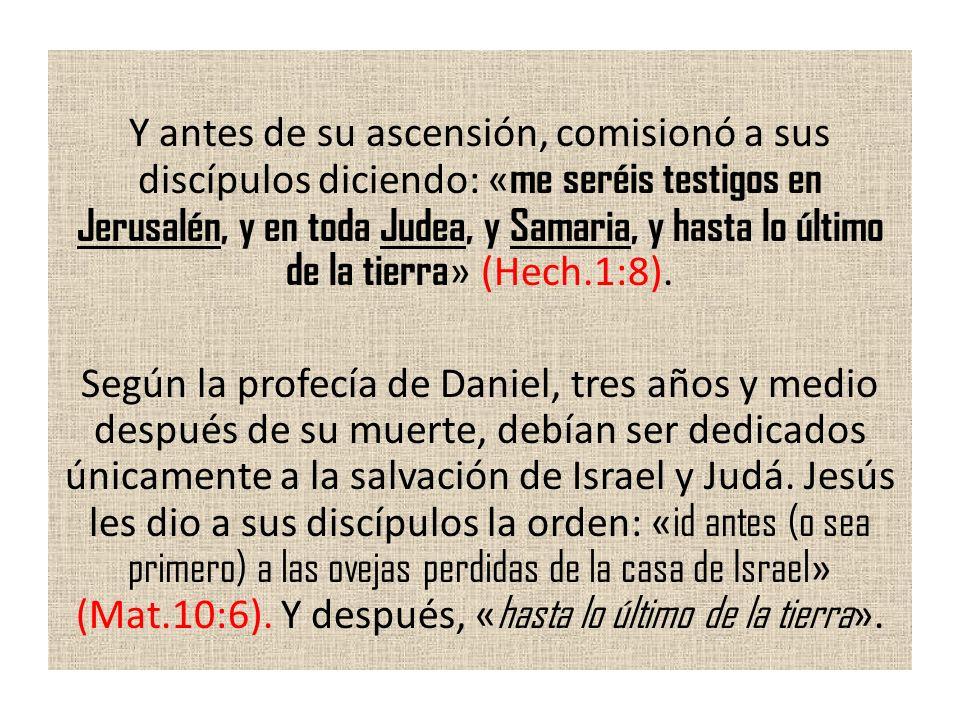 Y antes de su ascensión, comisionó a sus discípulos diciendo: « me seréis testigos en Jerusalén, y en toda Judea, y Samaria, y hasta lo último de la t