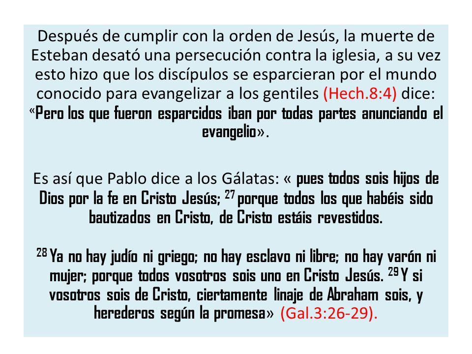 Después de cumplir con la orden de Jesús, la muerte de Esteban desató una persecución contra la iglesia, a su vez esto hizo que los discípulos se espa
