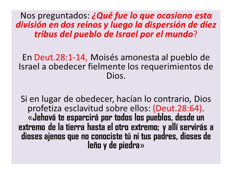 Nos preguntados: ¿Qué fue lo que ocasiono esta división en dos reinos y luego la dispersión de diez tribus del pueblo de Israel por el mundo? En Deut.
