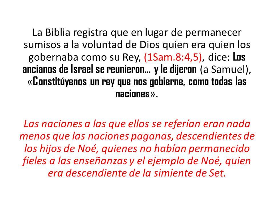 La Biblia registra que en lugar de permanecer sumisos a la voluntad de Dios quien era quien los gobernaba como su Rey, (1Sam.8:4,5), dice: Los anciano
