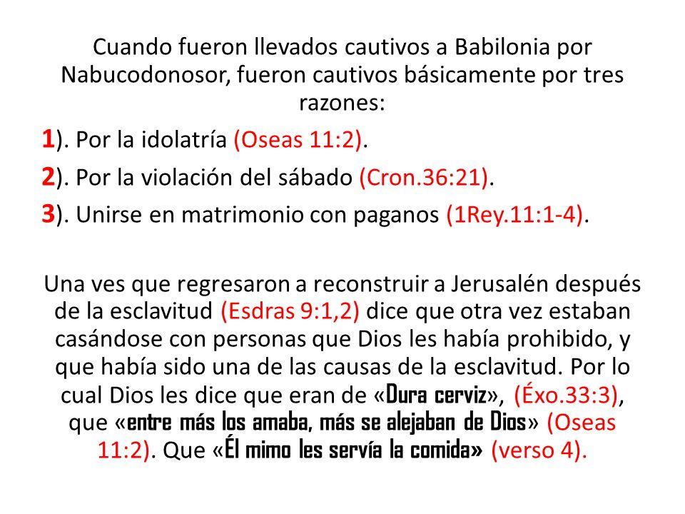 Cuando fueron llevados cautivos a Babilonia por Nabucodonosor, fueron cautivos básicamente por tres razones: 1 ). Por la idolatría (Oseas 11:2). 2 ).