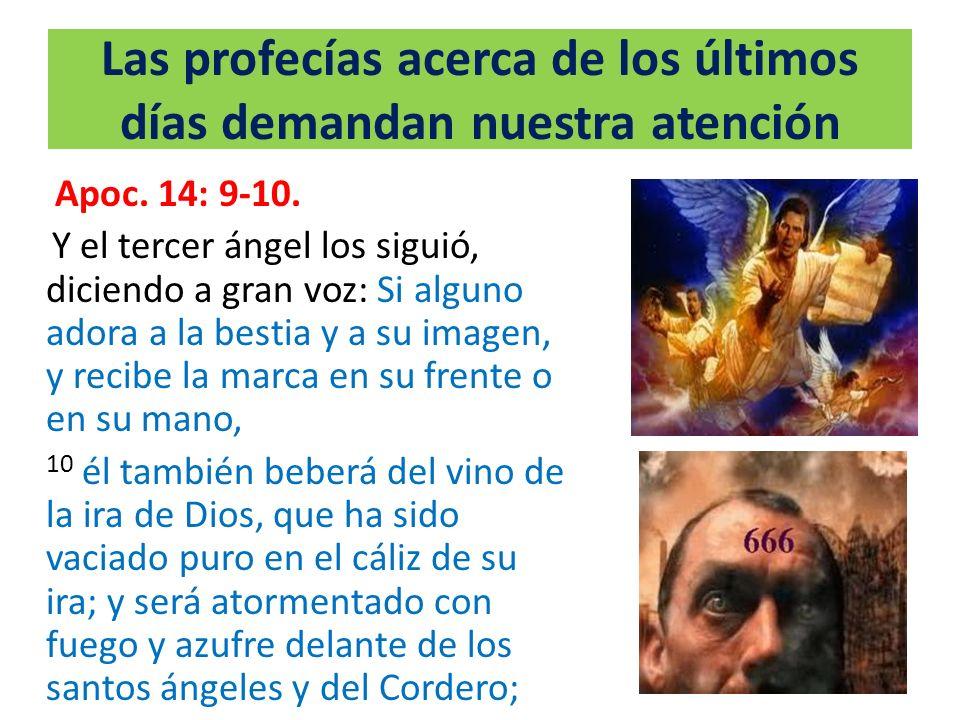 Las profecías acerca de los últimos días demandan nuestra atención Apoc. 14: 9-10. Y el tercer ángel los siguió, diciendo a gran voz: Si alguno adora