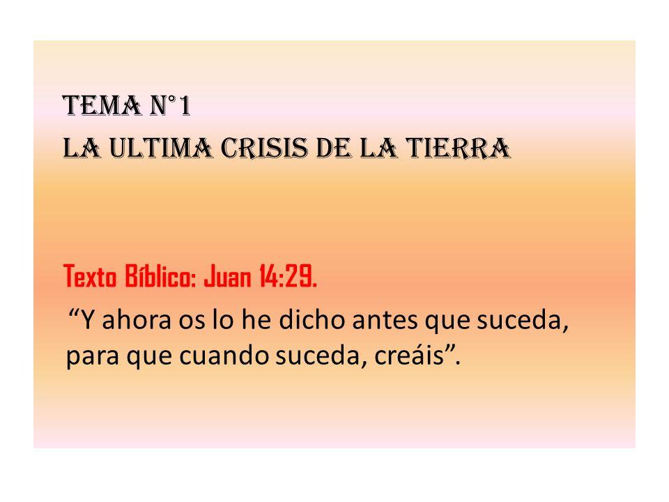 Tema n°1 LA ULTIMA CRISIS DE LA TIERRA Texto Bíblico: Juan 14:29. Y ahora os lo he dicho antes que suceda, para que cuando suceda, creáis.