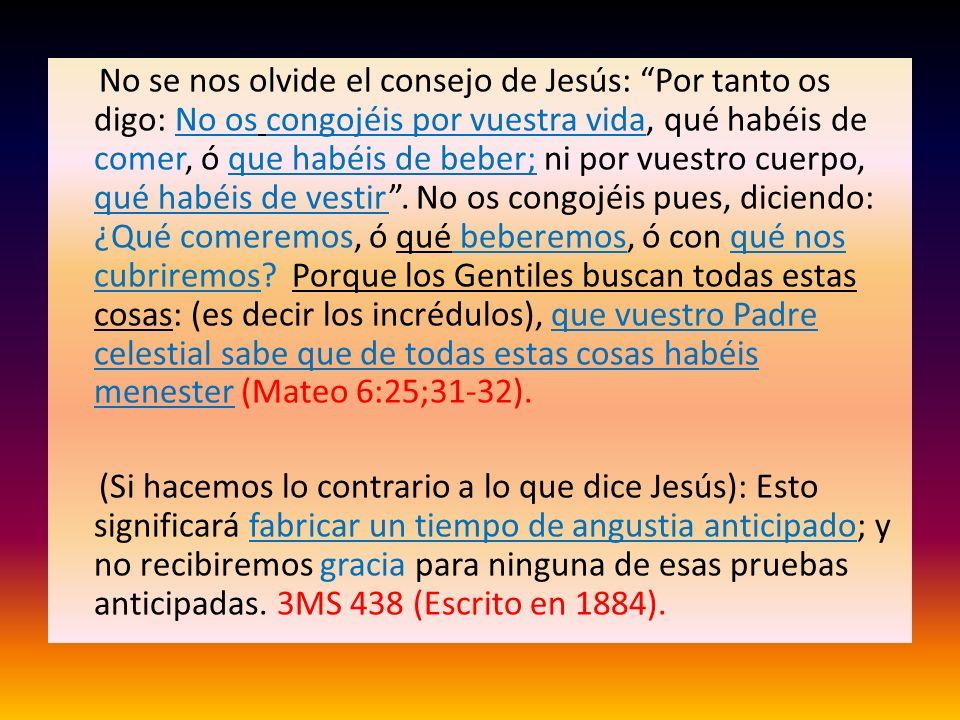 No se nos olvide el consejo de Jesús: Por tanto os digo: No os congojéis por vuestra vida, qué habéis de comer, ó que habéis de beber; ni por vuestro