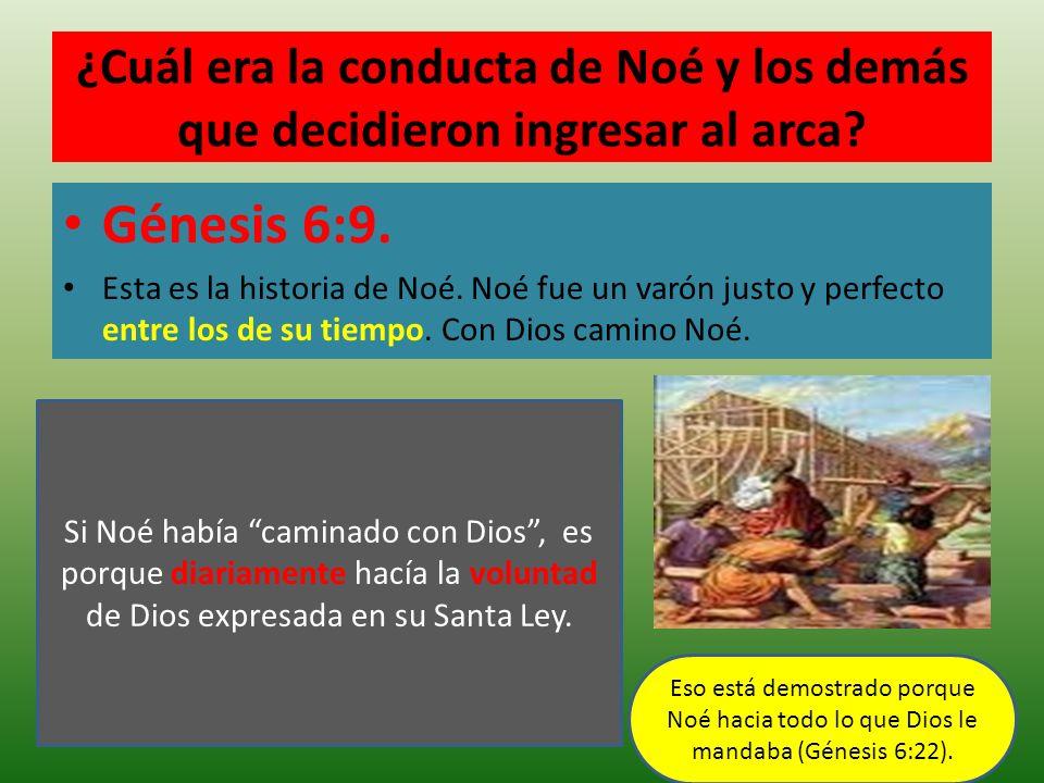 ¿Cuál era la conducta de Noé y los demás que decidieron ingresar al arca? Génesis 6:9. Esta es la historia de Noé. Noé fue un varón justo y perfecto e