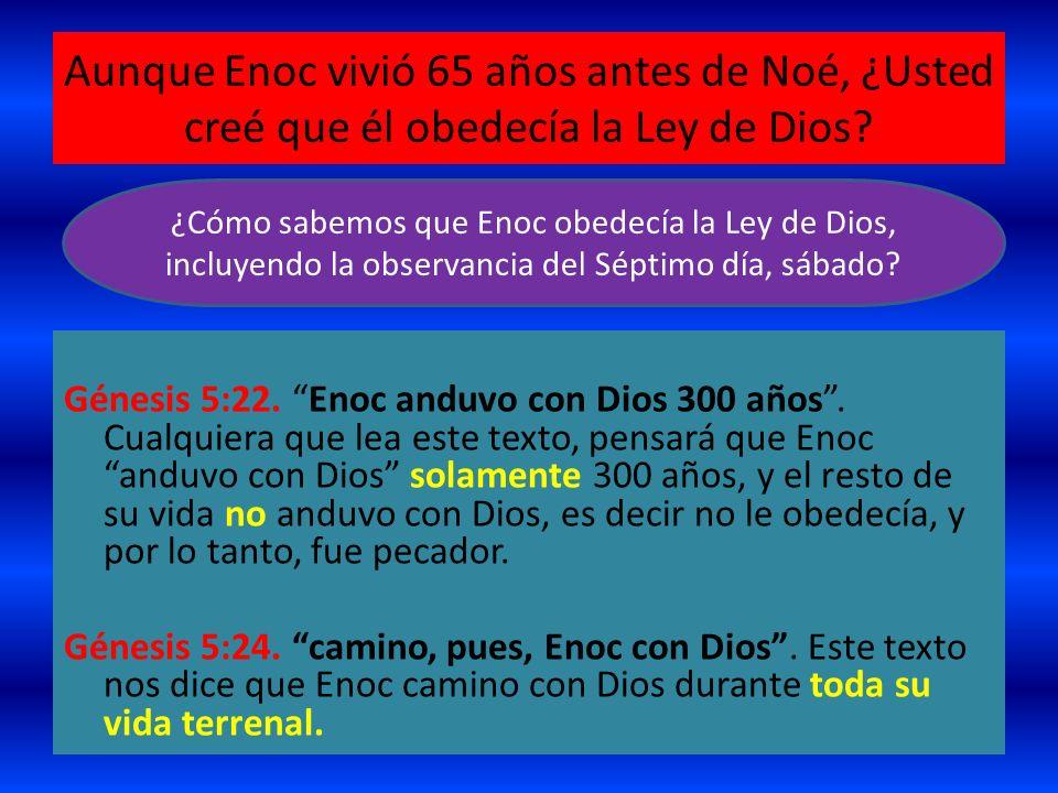 Aunque Enoc vivió 65 años antes de Noé, ¿Usted creé que él obedecía la Ley de Dios? Génesis 5:22. Enoc anduvo con Dios 300 años. Cualquiera que lea es