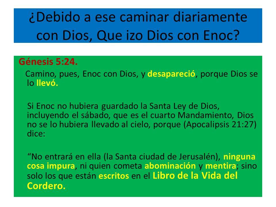 ¿Debido a ese caminar diariamente con Dios, Que izo Dios con Enoc? Génesis 5:24. Camino, pues, Enoc con Dios, y desapareció, porque Dios se lo llevó.