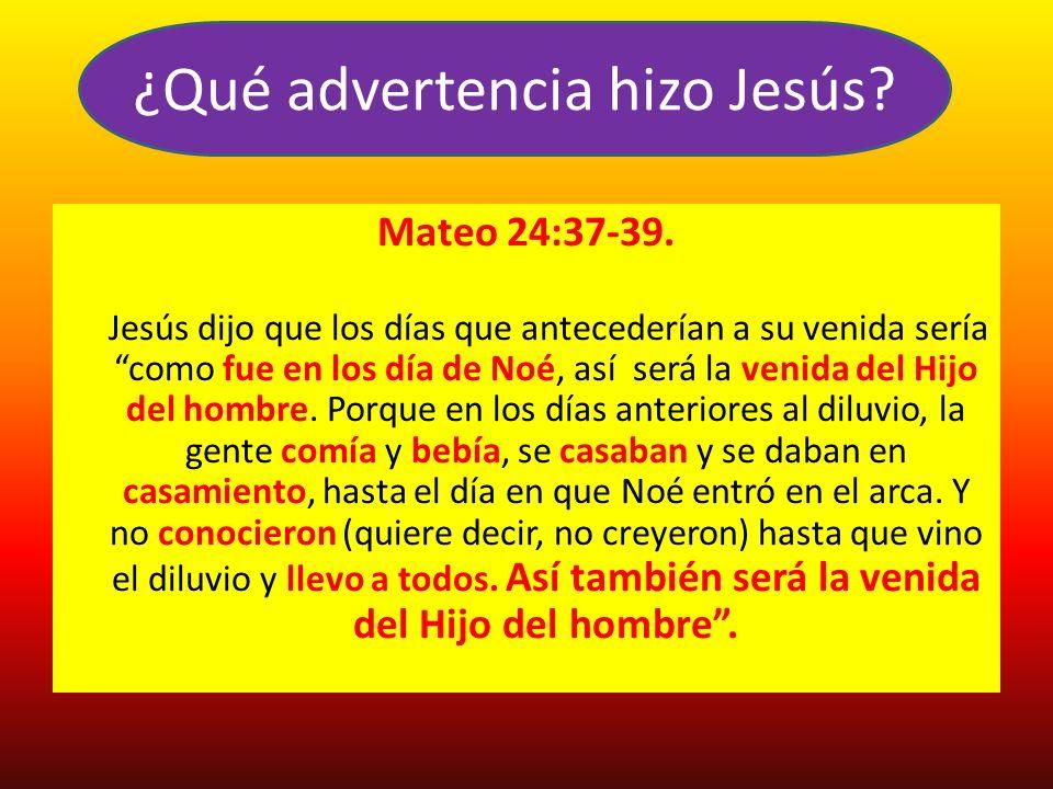 Mateo 24:37-39. Jesús dijo que los días que antecederían a su venida sería como fue en los día de Noé, así será la venida del Hijo del hombre. Porque