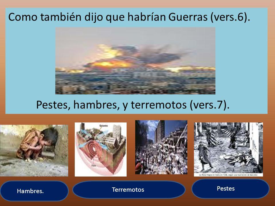 Como también dijo que habrían Guerras (vers.6). Pestes, hambres, y terremotos (vers.7). Hambres. Terremotos Pestes