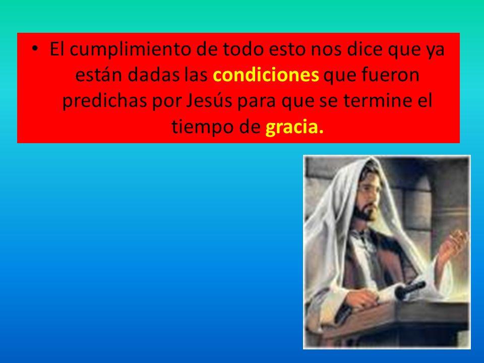 El cumplimiento de todo esto nos dice que ya están dadas las condiciones que fueron predichas por Jesús para que se termine el tiempo de gracia.