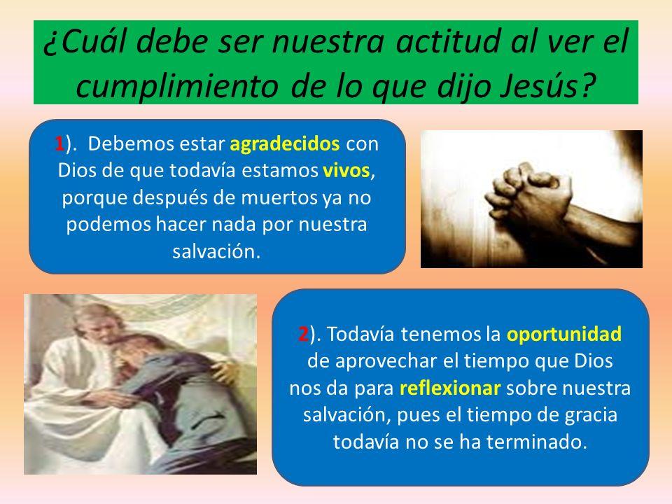 ¿Cuál debe ser nuestra actitud al ver el cumplimiento de lo que dijo Jesús? 1). Debemos estar agradecidos con Dios de que todavía estamos vivos, porqu