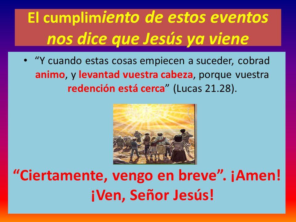 El cumplim iento de estos eventos nos dice que Jesús ya viene Y cuando estas cosas empiecen a suceder, cobrad animo, y levantad vuestra cabeza, porque