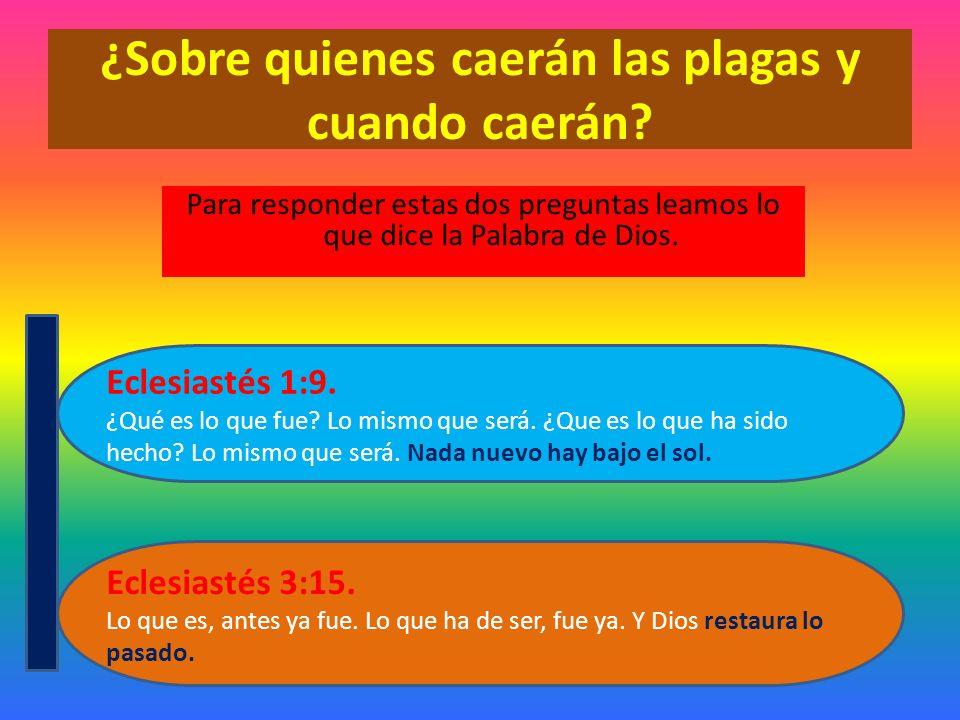 ¿Sobre quienes caerán las plagas y cuando caerán? Para responder estas dos preguntas leamos lo que dice la Palabra de Dios. Eclesiastés 3:15. Lo que e