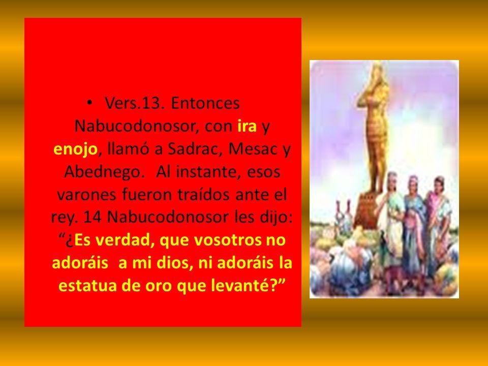 Vers.13. Entonces Nabucodonosor, con ira y enojo, llamó a Sadrac, Mesac y Abednego. Al instante, esos varones fueron traídos ante el rey. 14 Nabucodon