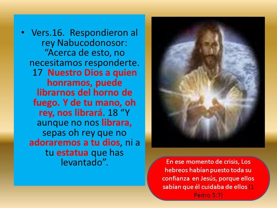 Vers.16. Respondieron al rey Nabucodonosor: Acerca de esto, no necesitamos responderte. 17 Nuestro Dios a quien honramos, puede librarnos del horno de