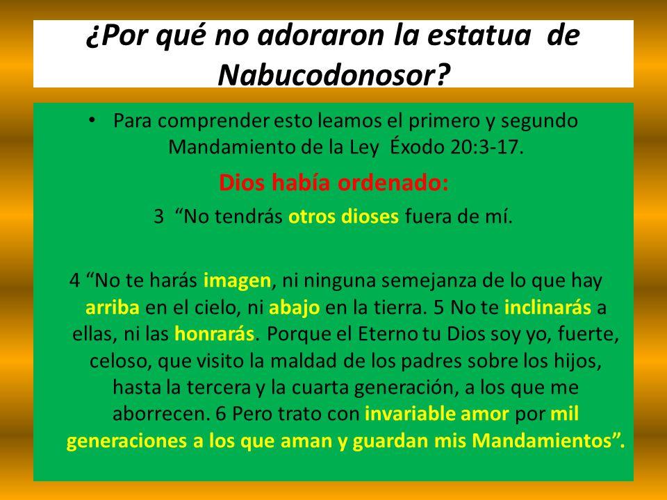 ¿Por qué no adoraron la estatua de Nabucodonosor? Para comprender esto leamos el primero y segundo Mandamiento de la Ley Éxodo 20:3-17. Dios había ord