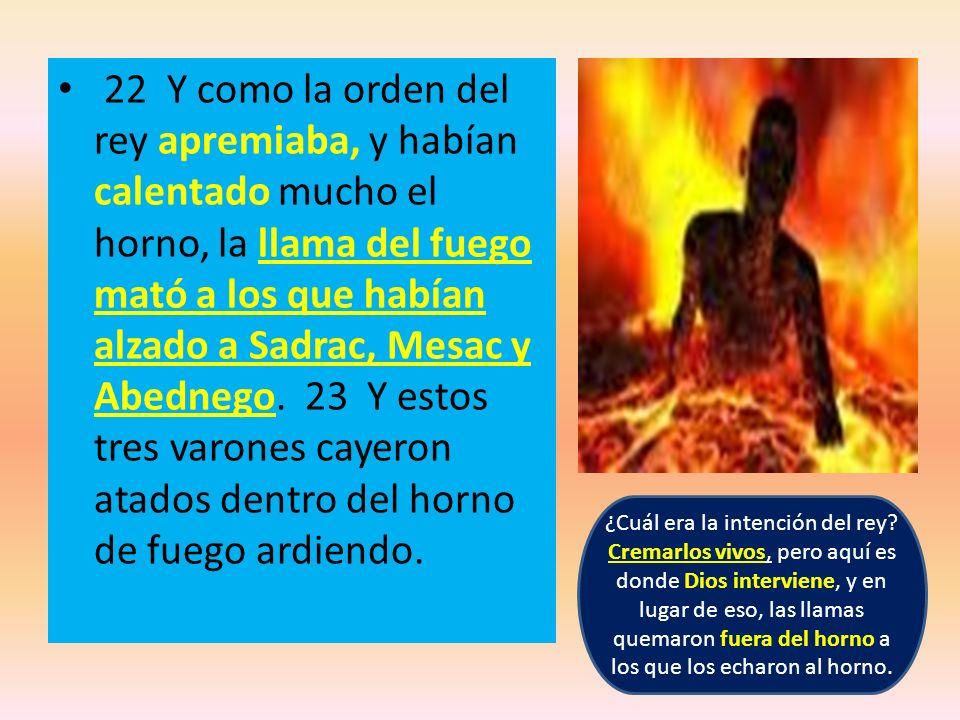 22 Y como la orden del rey apremiaba, y habían calentado mucho el horno, la llama del fuego mató a los que habían alzado a Sadrac, Mesac y Abednego. 2