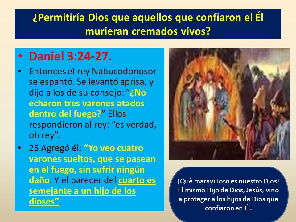 ¿Permitiría Dios que aquellos que confiaron el Él murieran cremados vivos? Daniel 3:24-27. Entonces el rey Nabucodonosor se espantó. Se levantó aprisa