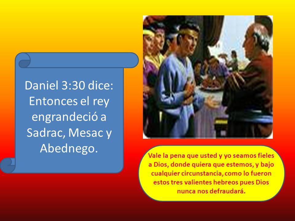 Daniel 3:30 dice: Entonces el rey engrandeció a Sadrac, Mesac y Abednego. Vale la pena que usted y yo seamos fieles a Dios, donde quiera que estemos,