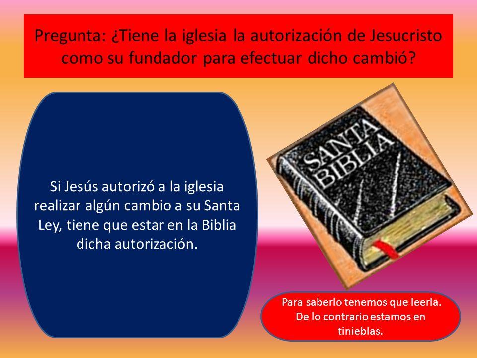 Pregunta: ¿Tiene la iglesia la autorización de Jesucristo como su fundador para efectuar dicho cambió? Si Jesús autorizó a la iglesia realizar algún c