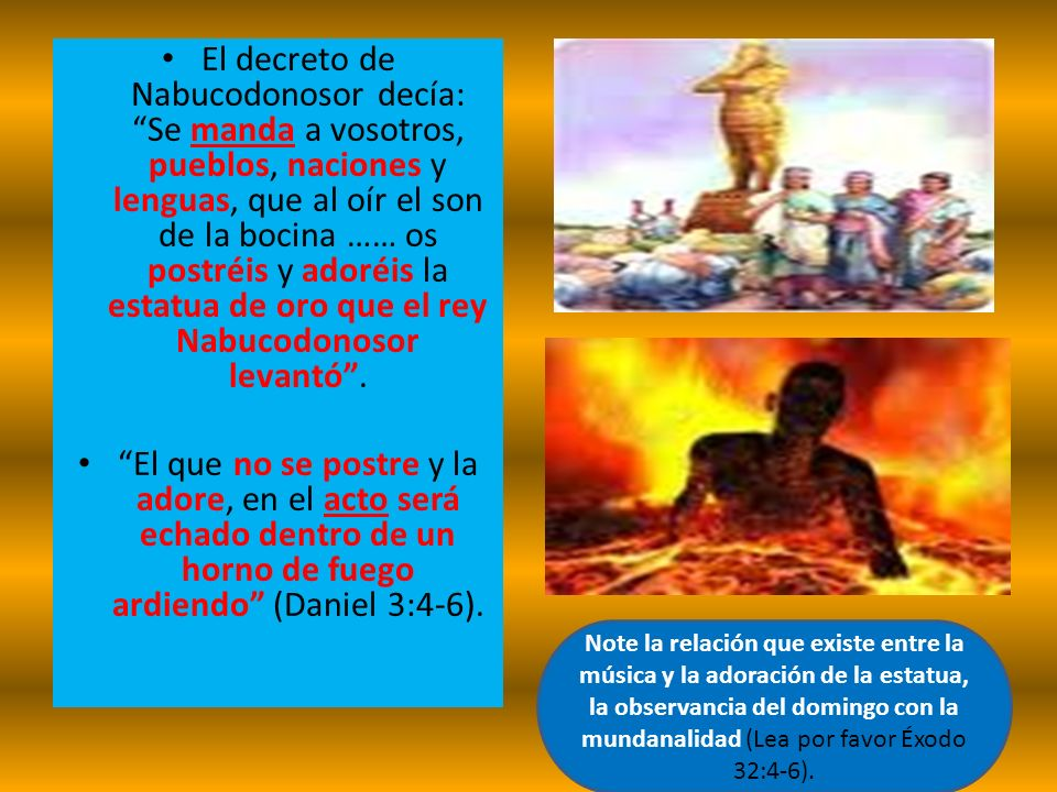 El decreto de Nabucodonosor decía: Se manda a vosotros, pueblos, naciones y lenguas, que al oír el son de la bocina …… os postréis y adoréis la estatu