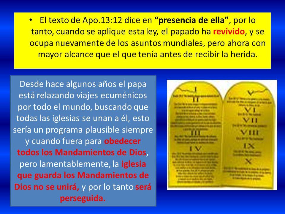 El texto de Apo.13:12 dice en presencia de ella, por lo tanto, cuando se aplique esta ley, el papado ha revivido, y se ocupa nuevamente de los asuntos