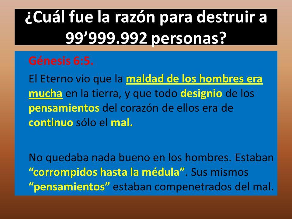 ¿Cuál fue la razón para destruir a 99999.992 personas? Génesis 6:5. El Eterno vio que la maldad de los hombres era mucha en la tierra, y que todo desi
