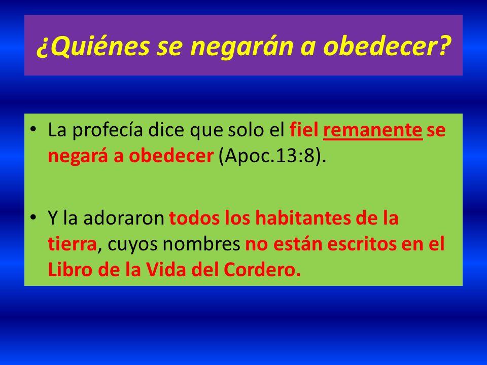 ¿Quiénes se negarán a obedecer? La profecía dice que solo el fiel remanente se negará a obedecer (Apoc.13:8). Y la adoraron todos los habitantes de la