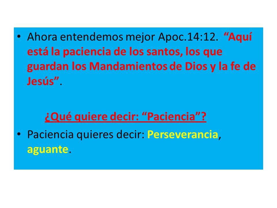 Ahora entendemos mejor Apoc.14:12. Aquí está la paciencia de los santos, los que guardan los Mandamientos de Dios y la fe de Jesús. ¿Qué quiere decir: