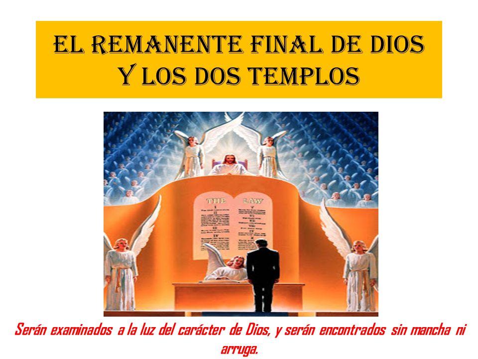 EL REMANENTE FINAL DE DIOS Y LOS DOS TEMPLOS Serán examinados a la luz del carácter de Dios, y serán encontrados sin mancha ni arruga.