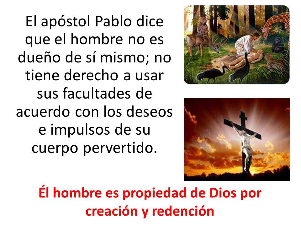El apóstol Pablo dice que el hombre no es dueño de sí mismo; no tiene derecho a usar sus facultades de acuerdo con los deseos e impulsos de su cuerpo pervertido.