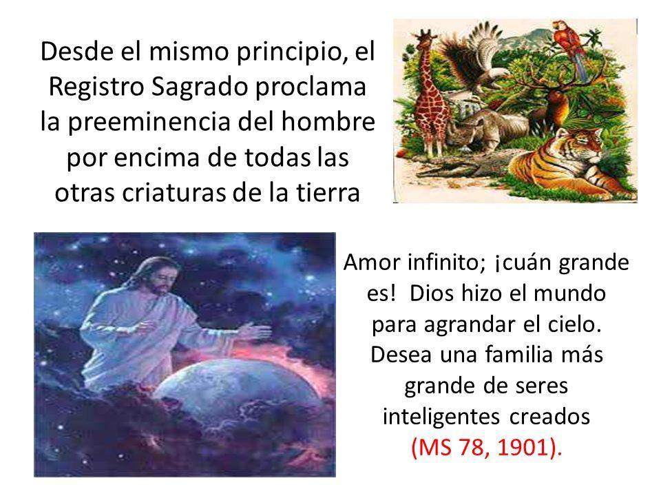 Desde el mismo principio, el Registro Sagrado proclama la preeminencia del hombre por encima de todas las otras criaturas de la tierra Amor infinito; ¡cuán grande es.