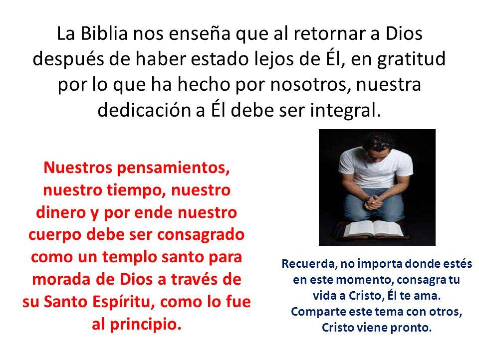 La Biblia nos enseña que al retornar a Dios después de haber estado lejos de Él, en gratitud por lo que ha hecho por nosotros, nuestra dedicación a Él debe ser integral.