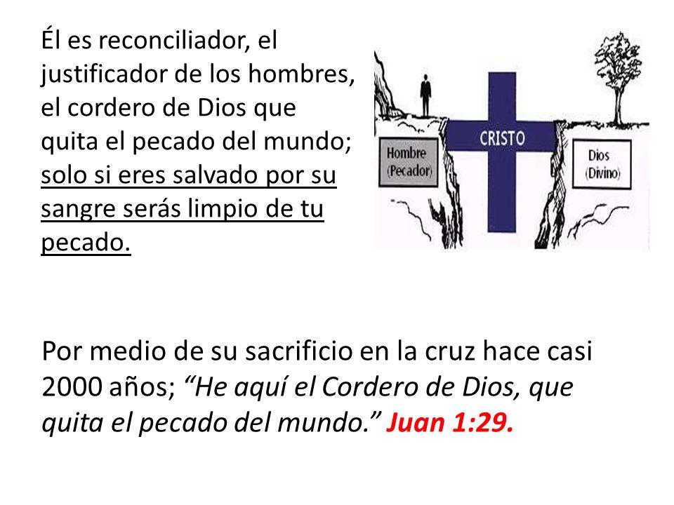 Él es reconciliador, el justificador de los hombres, el cordero de Dios que quita el pecado del mundo; solo si eres salvado por su sangre serás limpio