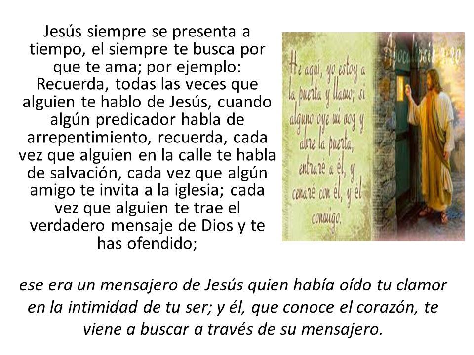 Jesús siempre se presenta a tiempo, el siempre te busca por que te ama; por ejemplo: Recuerda, todas las veces que alguien te hablo de Jesús, cuando a